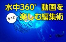 水中360°動画をもっと楽しむ編集術~迫力の2D動画に編集してみよう~